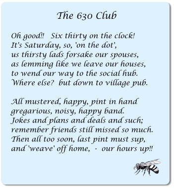 The 630 Club  Oh good!!   Six thirty on the clock! It's Saturday, so, 'on the dot', us thirsty lads forsake our spouses, as lemming like we leave our houses, to wend our way to the social hub. Where else?  but down to village pub.  All mustered, happy, pint in hand gregarious, noisy, happy band. Jokes and plans and deals and such; remember friends still missed so much. Then all too soon, last pint must sup, and 'weave' off home,  -  our hours up!!